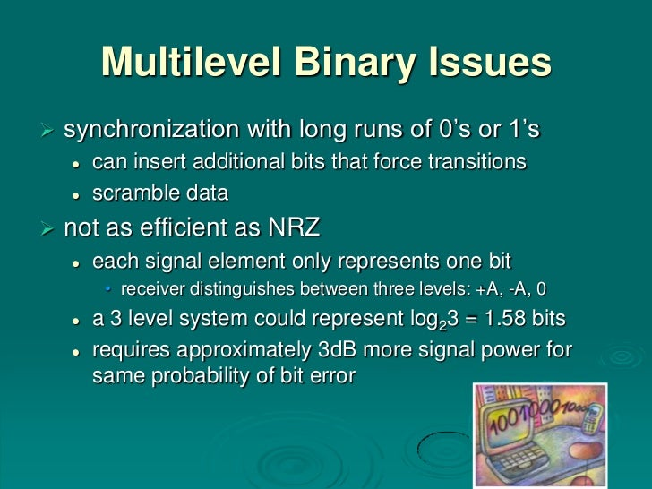 Multilevel Binary Issues   synchronization with long runs of 0's or 1's       can insert additional bits that force tran...