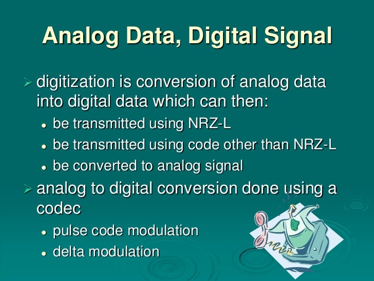 Analog Data, Digital Signal digitization is conversion of analog data  into digital data which can then:     be transmit...