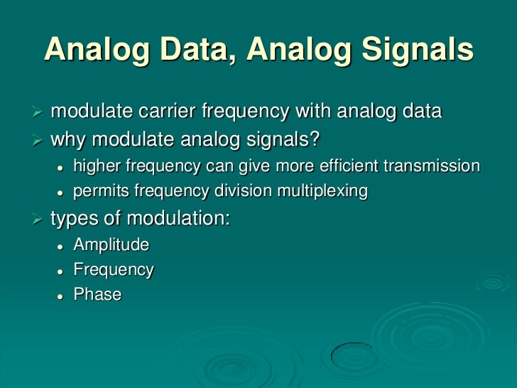Analog Data, Analog Signals modulate carrier frequency with analog data why modulate analog signals?       higher frequ...