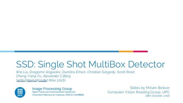 SSD: Single Shot MultiBox Detector Wei Liu, Dragomir Anguelov, Dumitru Erhan, Christian Szegedy, Scott Reed, Cheng-Yang Fu...