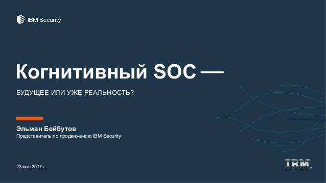 Когнитивный SOC ⎯ БУДУЩЕЕ ИЛИ УЖЕ РЕАЛЬНОСТЬ? Эльман Бейбутов 23 мая 2017 г. Представитель по продвижению IBM Security