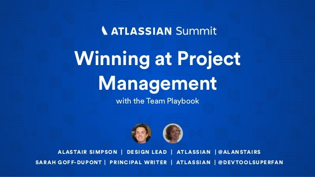 Winning at Project Management with the Team Playbook ALASTAIR SIMPSON | DESIGN LEAD | ATLASSIAN | @ALANSTAIRS SARAH GOFF-D...