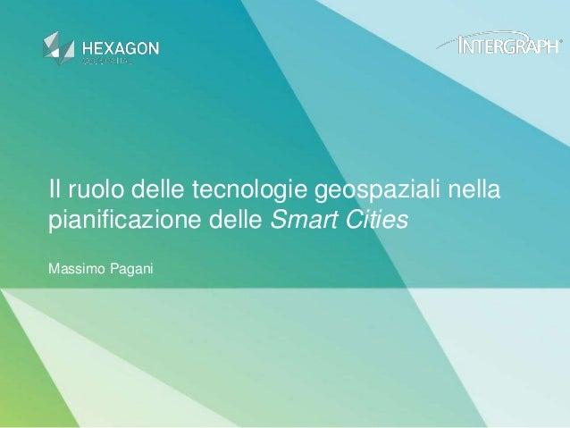 Il ruolo delle tecnologie geospaziali nella pianificazione delle Smart Cities Massimo Pagani