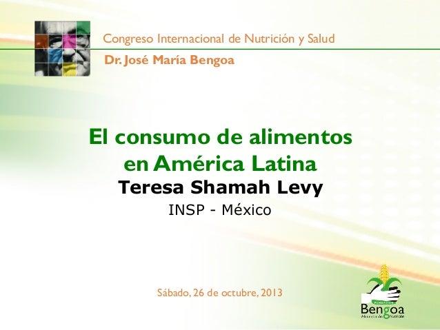Congreso Internacional de Nutrición y Salud Dr. José María Bengoa  El consumo de alimentos en América Latina Teresa Shamah...
