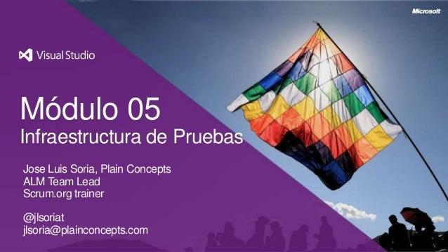 Módulo 05Infraestructura de PruebasJose Luis Soria, Plain ConceptsALM Team LeadScrum.org trainer@jlsoriatjlsoria@plainconc...