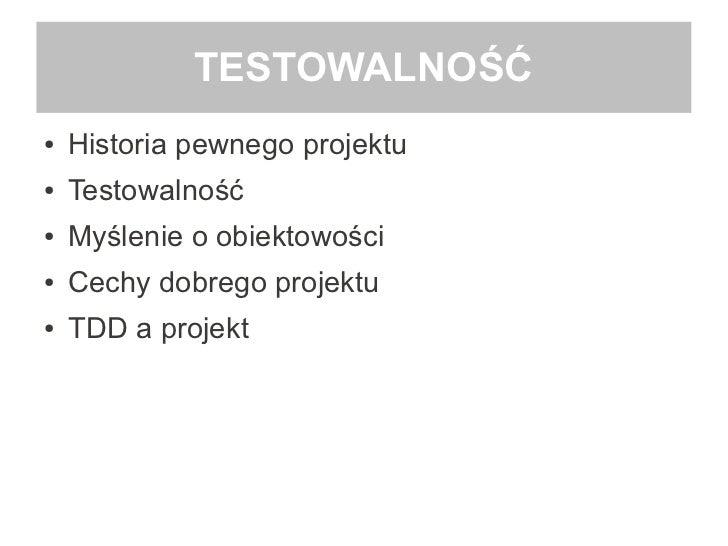 TESTOWALNOŚĆ●   Historia pewnego projektu●   Testowalność●   Myślenie o obiektowości●   Cechy dobrego projektu●   TDD a pr...