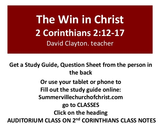 The Win in Christ 2 Corinthians 2:12-17 David Clayton. teacher Get a Study Guide, Question Sheet from the person in the ba...