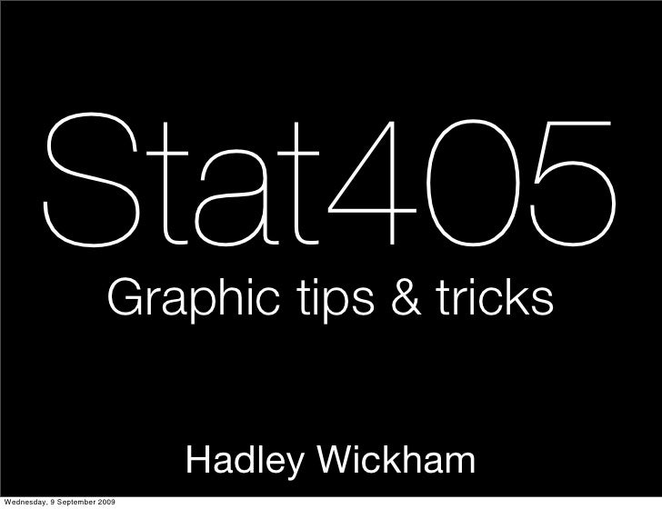 Stat405         Graphic tips & tricks                                 Hadley Wickham Wednesday, 9 September 2009