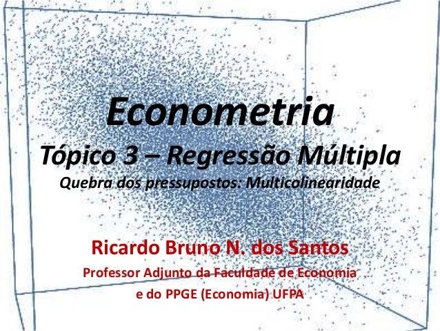 Econometria Tópico 3 – Regressão Múltipla Quebra dos pressupostos: Multicolinearidade Ricardo Bruno N. dos Santos Professo...
