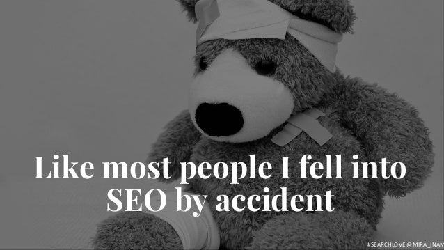 E R U D I T E Like most people I fell into SEO by accident #SEARCHLOVE @MIRA_INAM