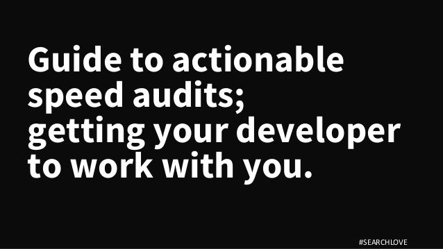 Guide to actionable speed audits; getting your developer to work with you. #SEARCHLOVE