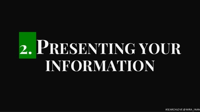 2. PRESENTING YOUR INFORMATION #SEARCHLOVE @MIRA_INAM