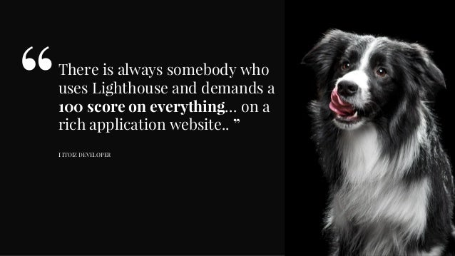 """There is always somebody who uses Lighthouse and demands a 100 score on everything… on a rich application website.. """" I IT..."""