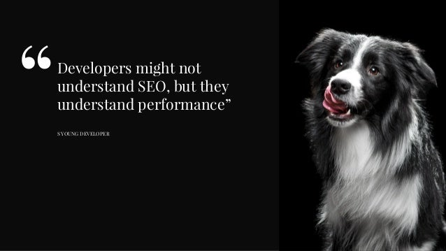 """Developers might not understand SEO, but they understand performance"""" S YOUNG DEVELOPER """""""