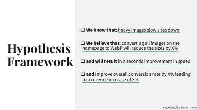 Hypothesis Framework q We know that; heavy images slow sites down q We believe that; converting all images on the homepage...