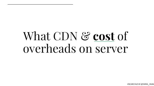 What CDN & cost of overheads on server #SEARCHLOVE @MIRA_INAM