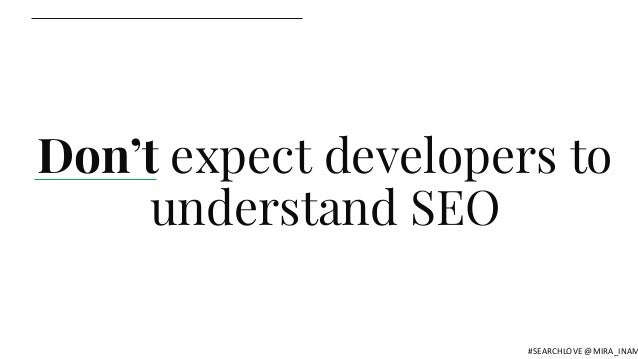 Don't expect developers to understand SEO #SEARCHLOVE @MIRA_INAM