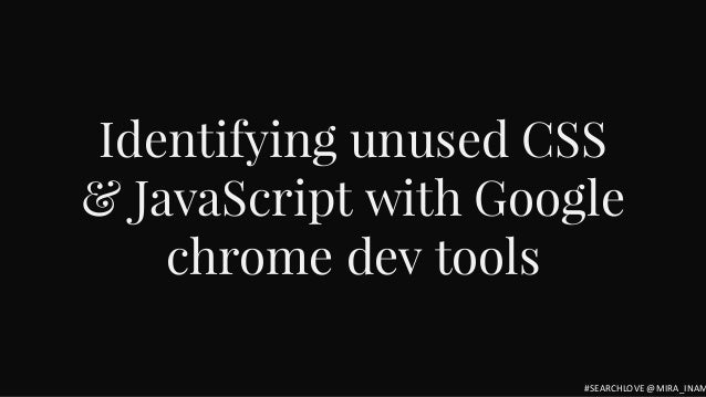 Identifying unused CSS & JavaScript with Google chrome dev tools #SEARCHLOVE @MIRA_INAM