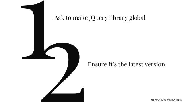 1Ask to make jQuery library global Ensure it's the latest version #SEARCHLOVE @MIRA_INAM
