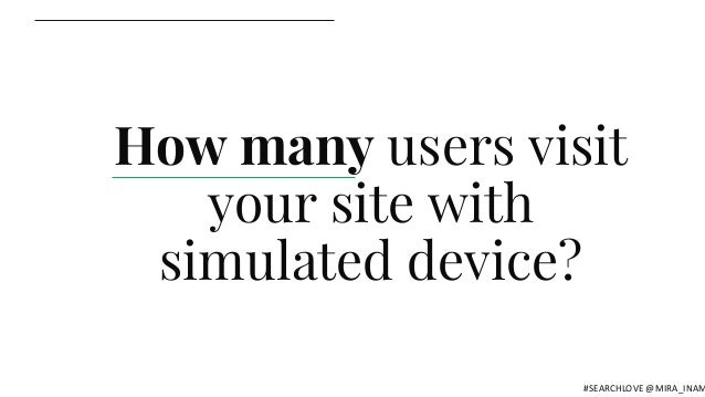 How many users visit your site with simulated device? #SEARCHLOVE @MIRA_INAM