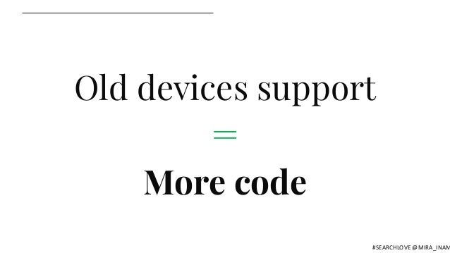 Old devices support = More code #SEARCHLOVE @MIRA_INAM