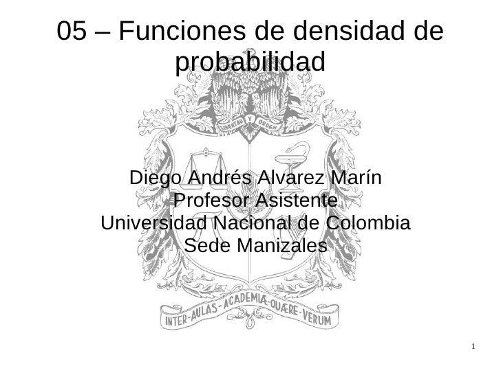 05 – Funciones de densidad de probabilidad <ul><ul><li>Diego Andrés Alvarez Marín </li></ul></ul><ul><ul><li>Profesor Asis...