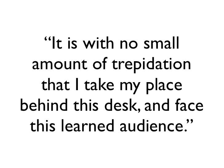 """It is with no small  amount of trepidation    that I take my place behind this desk, and face  this learned audience."""