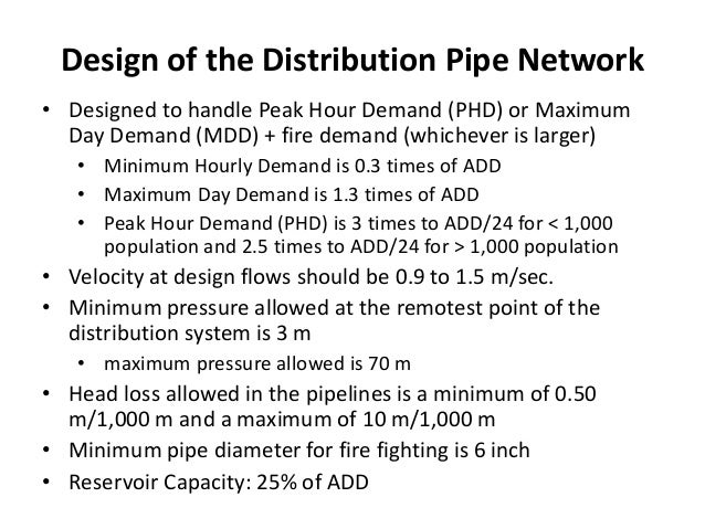 Design of the Distribution Pipe Network • Designed to handle Peak Hour Demand (PHD) or Maximum Day Demand (MDD) + fire dem...