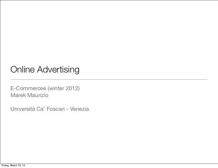 Online Advertising       E-Commercee (winter 2012)       Marek Maurizio       Università Ca' Foscari - VeneziaFriday, Marc...