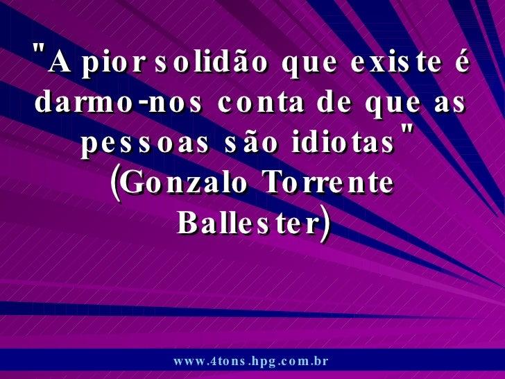 """""""A pior solidão que existe é darmo-nos conta de que as pessoas são idiotas""""  (Gonzalo Torrente Ballester) www.4t..."""