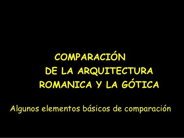 COMPARACIÓN        DE LA ARQUITECTURA       ROMANICA Y LA GÓTICAAlgunos elementos básicos de comparación