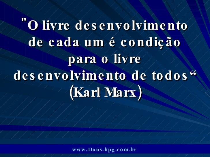 """""""O livre desenvolvimento de cada um é condição para o livre desenvolvimento de todos"""" (Karl Marx) www.4tons.hpg.com.b..."""