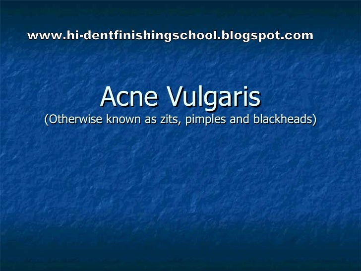 Acne Vulgaris (Otherwise known as zits, pimples and blackheads) www.hi-dentfinishingschool.blogspot.com