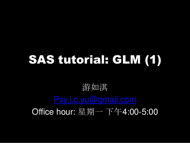 SAS tutorial: GLM (1)游如淇Psy.j.c.yu@gmail.comOffice hour: 星期一 下午4:00-5:00