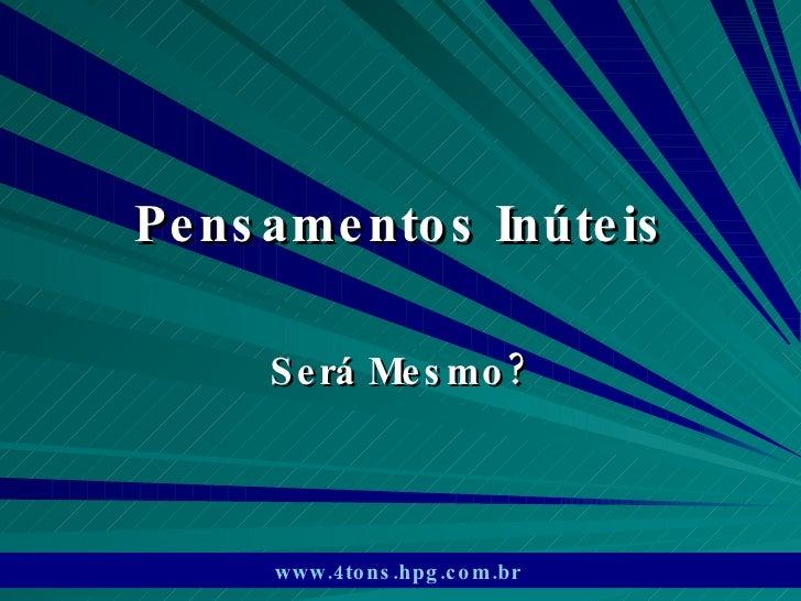 Pensamentos Inúteis Será Mesmo? www.4tons.hpg.com.br