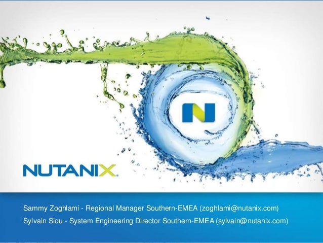 Sammy Zoghlami - Regional Manager Southern-EMEA (zoghlami@nutanix.com) Sylvain Siou - System Engineering Director Southern...