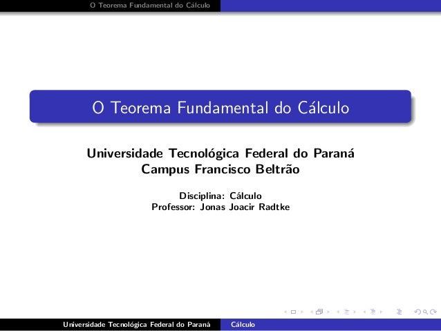 O Teorema Fundamental do C´alculo O Teorema Fundamental do C´alculo Universidade Tecnol´ogica Federal do Paran´a Campus Fr...