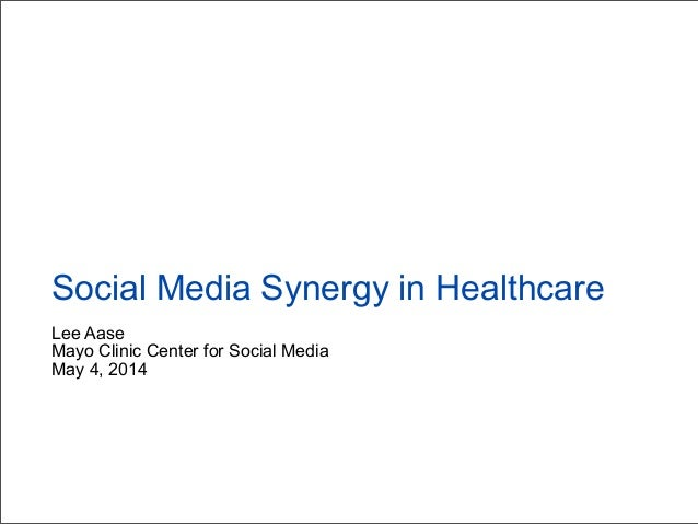 Lee Aase Mayo Clinic Center for Social Media May 4, 2014 Social Media Synergy in Healthcare