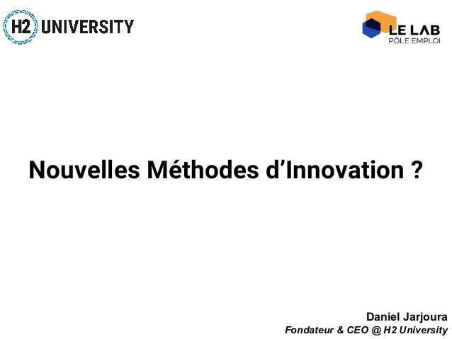 Nouvelles Méthodes d'Innovation ? Daniel Jarjoura Fondateur & CEO @ H2 University