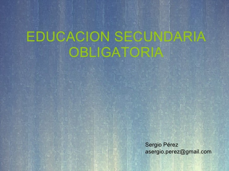 EDUCACION SECUNDARIA OBLIGATORIA Sergio Pérez [email_address]