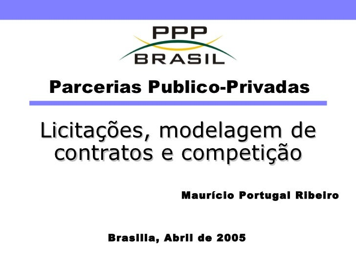 Parcerias Publico-Privadas Licitações, modelagem de contratos e competição Brasilia, Abril de 2005 Maurício Portugal Ribeiro