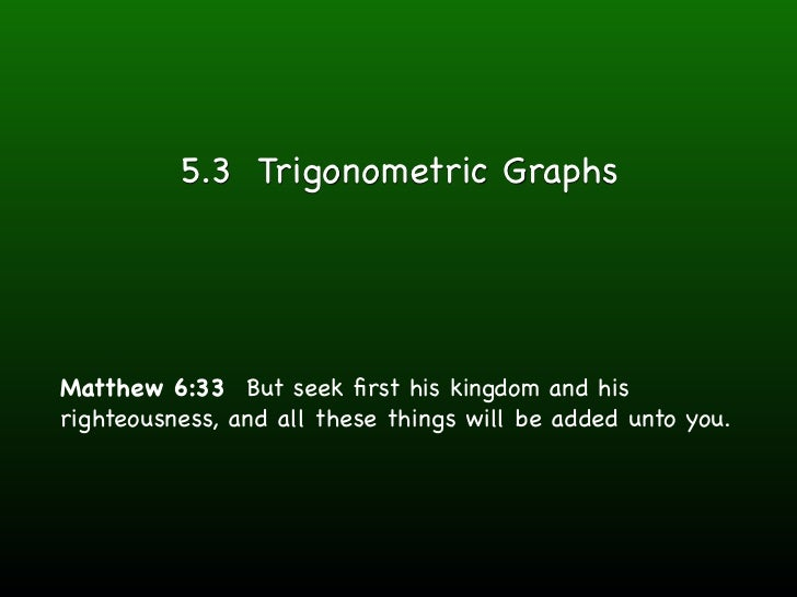 5.3 Trigonometric GraphsMatthew 6:33 But seek first his kingdom and hisrighteousness, and all these things will be added un...