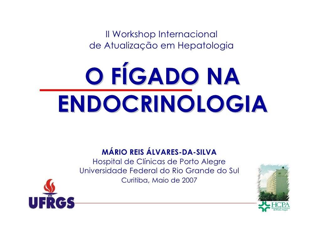 II Workshop Internacional   de Atualização em Hepatologia  O FÍGADO NAENDOCRINOLOGIA       MÁRIO REIS ÁLVARES-DA-SILVA    ...