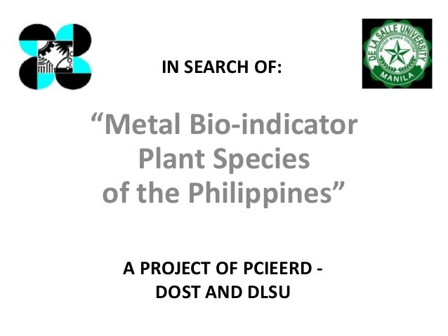 """""""Metal Bio-indicator Plant Species of the Philippines"""" A PROJECT OF PCIEERD - DOST AND DLSU IN SEARCH OF:"""