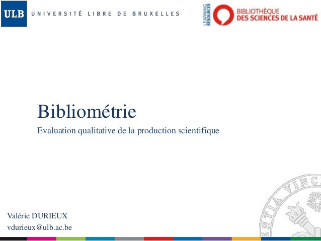Bibliométrie Evaluation qualitative de la production scientifique Valérie DURIEUX vdurieux@ulb.ac.be
