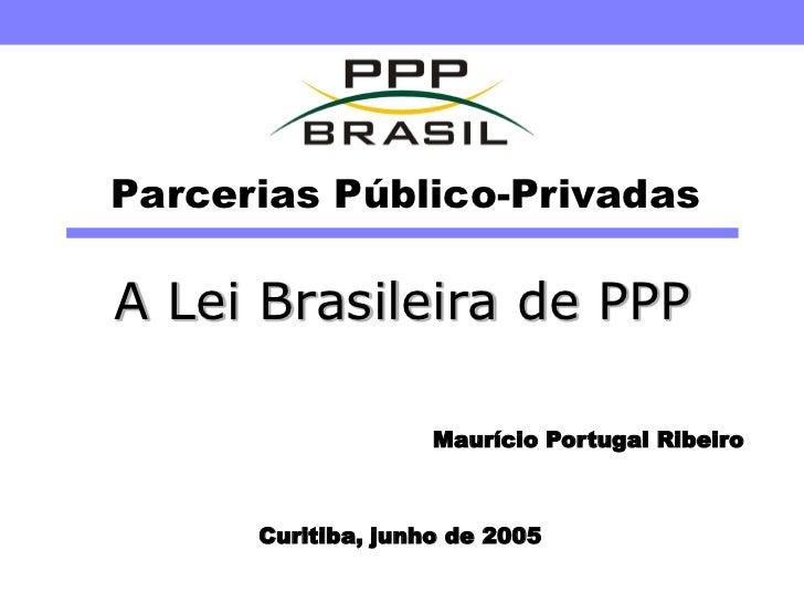 Parcerias Público-Privadas  A Lei Brasileira de PPP                      Maurício Portugal Ribeiro          Curitiba, junh...
