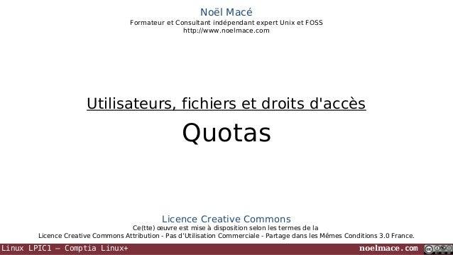 Linux LPIC1 – Comptia Linux+ noelmace.com Noël Macé Formateur et Consultant indépendant expert Unix et FOSS http://www.noe...