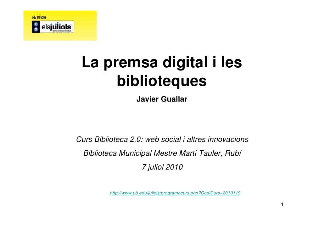La premsa digital i les       biblioteques                       Javier Guallar     Curs Biblioteca 2.0: web social i altr...