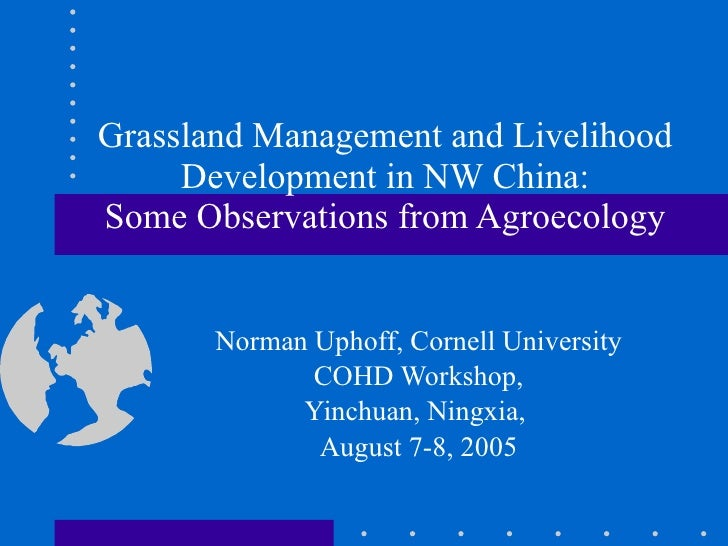 Grassland Management and Livelihood Development in NW China: Some Observations from Agroecology Norman Uphoff, Cornell Uni...