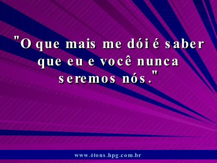 """""""O que mais me dói é saber que eu e você nunca seremos nós."""" www.4tons.hpg.com.br"""
